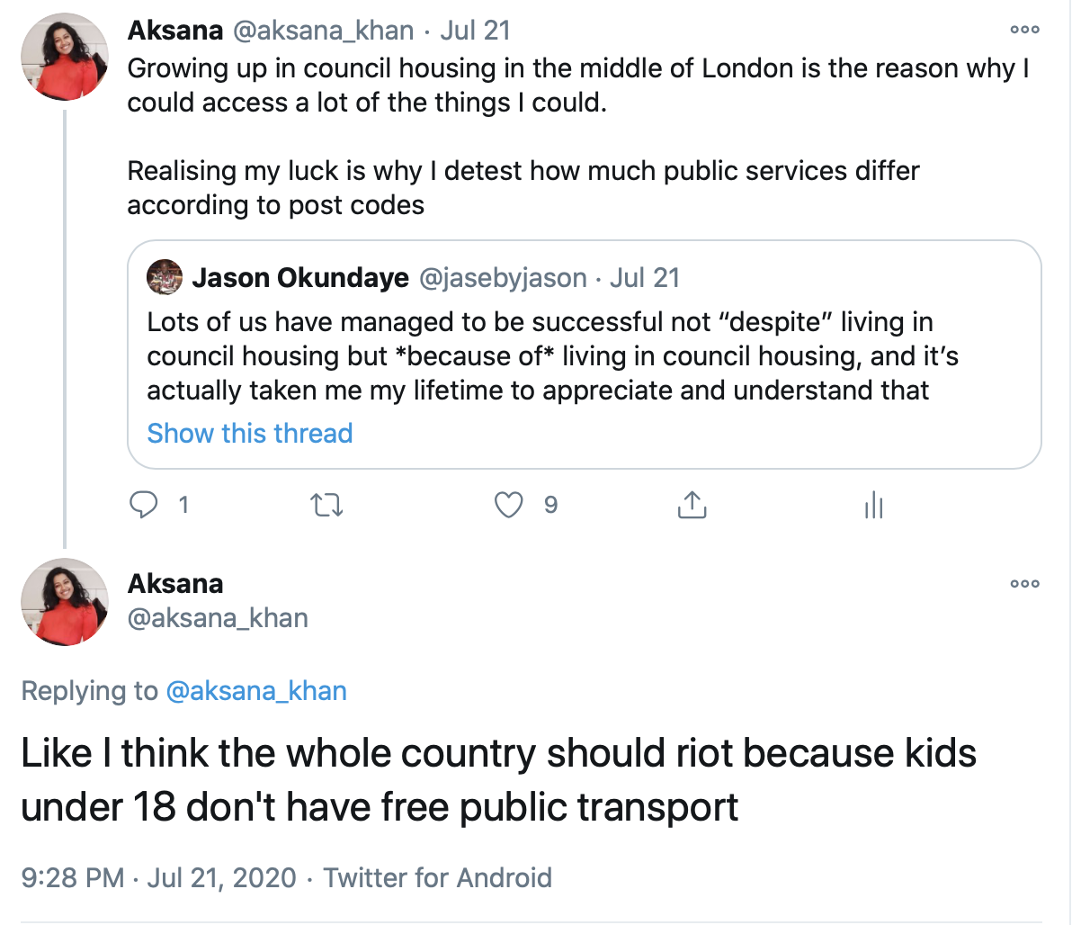 """A screen shot of two tweets by Aksana.   Jason Okundaye tweeted """"Lots of us have managed to be successful not """"despite"""" living in council housing, and it's actually taken me my lifetime to appreciate and understand that""""  Aksana retweeted and added """"Growing up in council housing in the middle of London is the reason why I could access a lot of the things I could. Realising my luck is why I detest how much public services differ according to post codes. Like I think the whole country should riot because kids under 18 don't have free public transport."""""""